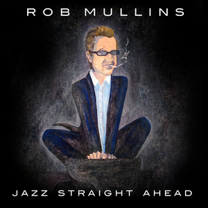 Rob Mullins latest Straight Ahead                                 Jazz release-Jazz Straight Ahead